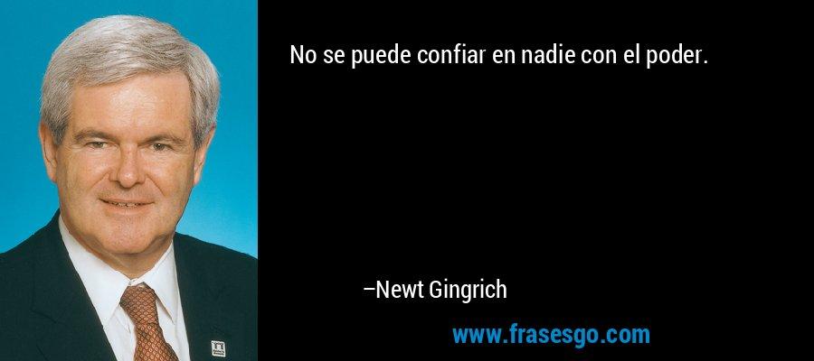 No se puede confiar en nadie con el poder. – Newt Gingrich