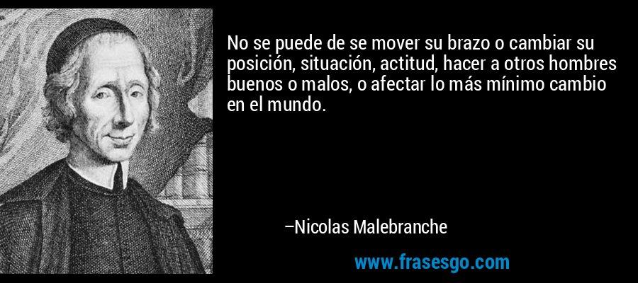 No se puede de se mover su brazo o cambiar su posición, situación, actitud, hacer a otros hombres buenos o malos, o afectar lo más mínimo cambio en el mundo. – Nicolas Malebranche