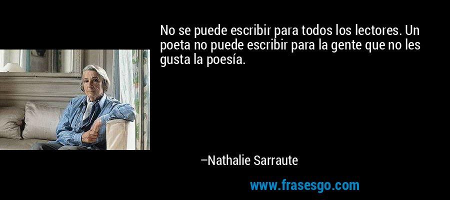 No se puede escribir para todos los lectores. Un poeta no puede escribir para la gente que no les gusta la poesía. – Nathalie Sarraute