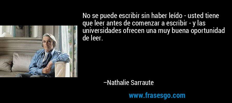 No se puede escribir sin haber leído - usted tiene que leer antes de comenzar a escribir - y las universidades ofrecen una muy buena oportunidad de leer. – Nathalie Sarraute