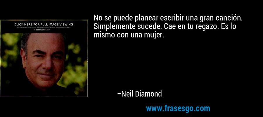 No se puede planear escribir una gran canción. Simplemente sucede. Cae en tu regazo. Es lo mismo con una mujer. – Neil Diamond