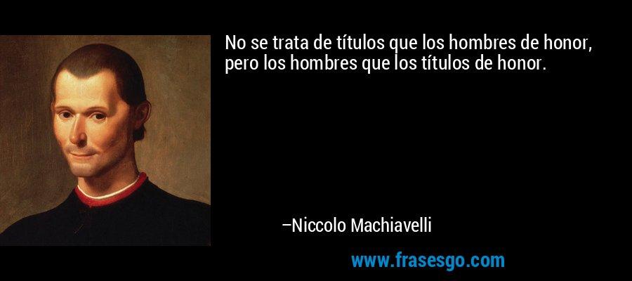 No se trata de títulos que los hombres de honor, pero los hombres que los títulos de honor. – Niccolo Machiavelli