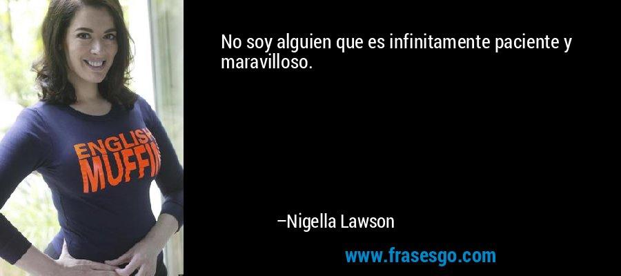 No soy alguien que es infinitamente paciente y maravilloso. – Nigella Lawson