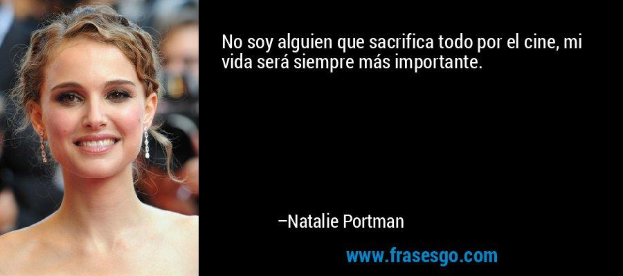 No soy alguien que sacrifica todo por el cine, mi vida será siempre más importante. – Natalie Portman