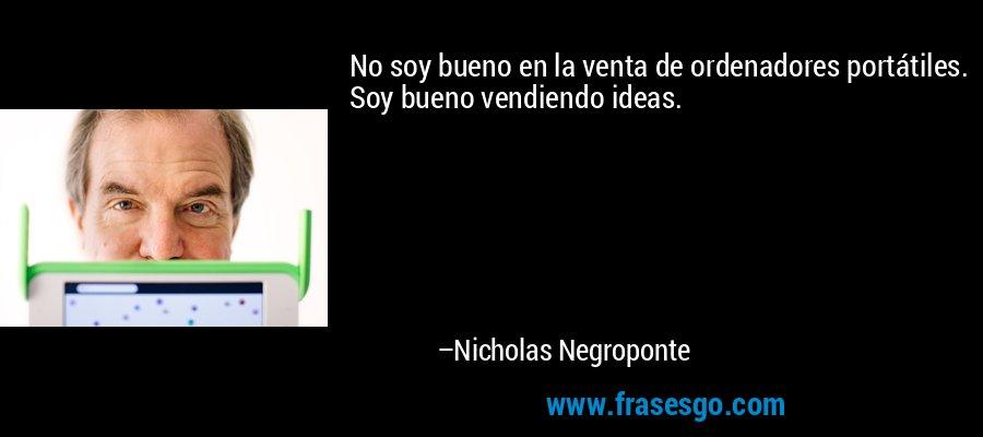 No soy bueno en la venta de ordenadores portátiles. Soy bueno vendiendo ideas. – Nicholas Negroponte