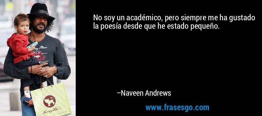 No soy un académico, pero siempre me ha gustado la poesía desde que he estado pequeño. – Naveen Andrews