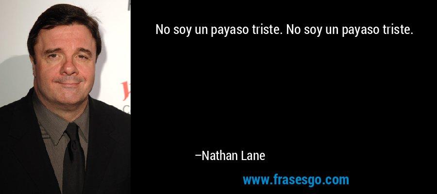 No soy un payaso triste. No soy un payaso triste. – Nathan Lane