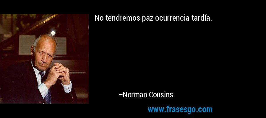 No tendremos paz ocurrencia tardía. – Norman Cousins