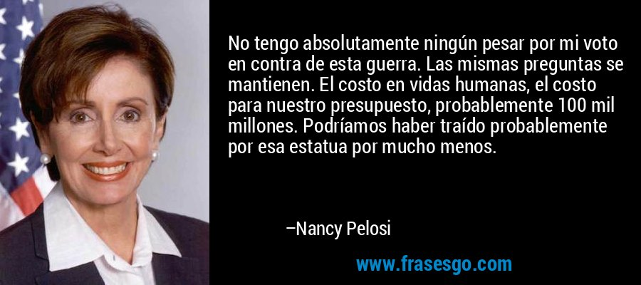 No tengo absolutamente ningún pesar por mi voto en contra de esta guerra. Las mismas preguntas se mantienen. El costo en vidas humanas, el costo para nuestro presupuesto, probablemente 100 mil millones. Podríamos haber traído probablemente por esa estatua por mucho menos. – Nancy Pelosi