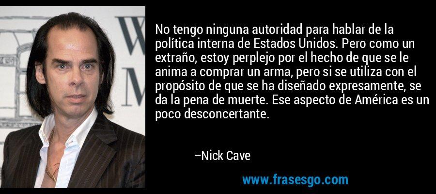 No tengo ninguna autoridad para hablar de la política interna de Estados Unidos. Pero como un extraño, estoy perplejo por el hecho de que se le anima a comprar un arma, pero si se utiliza con el propósito de que se ha diseñado expresamente, se da la pena de muerte. Ese aspecto de América es un poco desconcertante. – Nick Cave