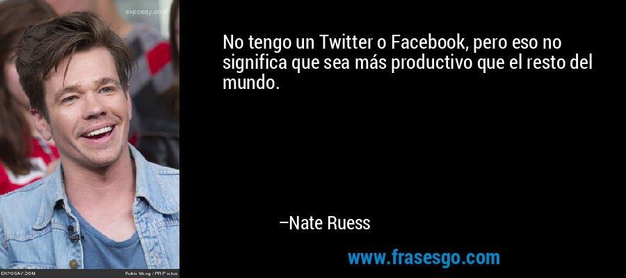 No tengo un Twitter o Facebook, pero eso no significa que sea más productivo que el resto del mundo. – Nate Ruess