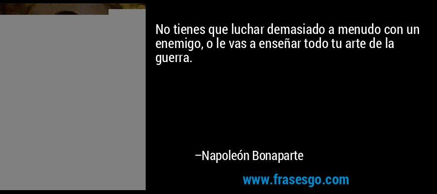 No tienes que luchar demasiado a menudo con un enemigo, o le vas a enseñar todo tu arte de la guerra. – Napoleón Bonaparte