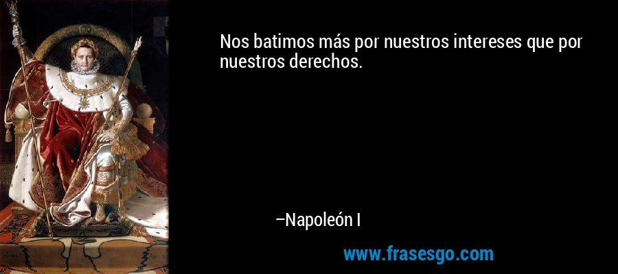 Nos batimos más por nuestros intereses que por nuestros derechos. – Napoleón I