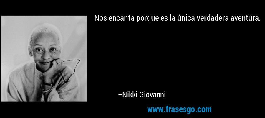 Nos encanta porque es la única verdadera aventura. – Nikki Giovanni