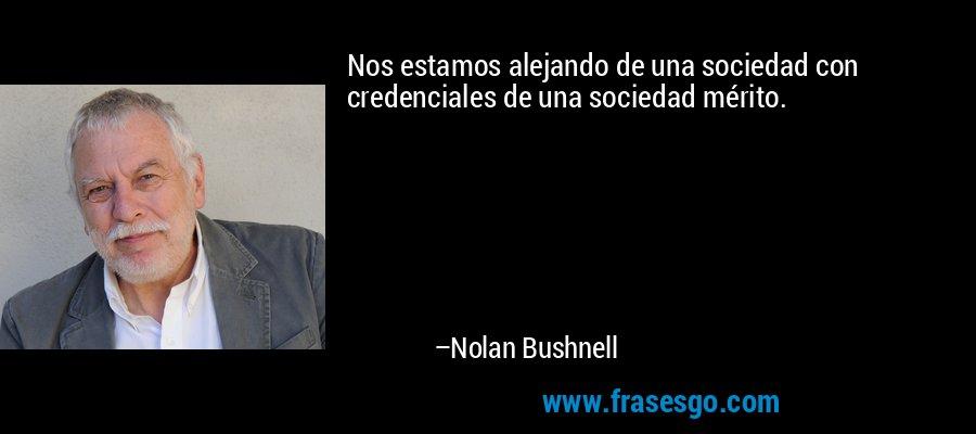 Nos estamos alejando de una sociedad con credenciales de una sociedad mérito. – Nolan Bushnell