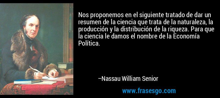 Nos proponemos en el siguiente tratado de dar un resumen de la ciencia que trata de la naturaleza, la producción y la distribución de la riqueza. Para que la ciencia le damos el nombre de la Economía Política. – Nassau William Senior