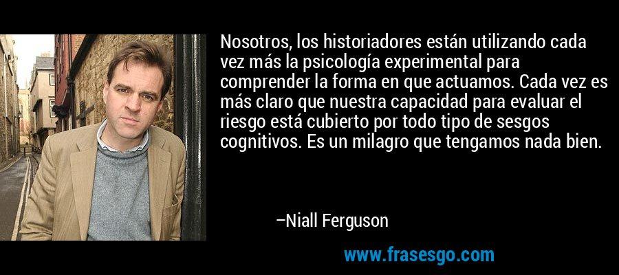 Nosotros, los historiadores están utilizando cada vez más la psicología experimental para comprender la forma en que actuamos. Cada vez es más claro que nuestra capacidad para evaluar el riesgo está cubierto por todo tipo de sesgos cognitivos. Es un milagro que tengamos nada bien. – Niall Ferguson