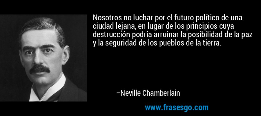 Nosotros no luchar por el futuro político de una ciudad lejana, en lugar de los principios cuya destrucción podría arruinar la posibilidad de la paz y la seguridad de los pueblos de la tierra. – Neville Chamberlain