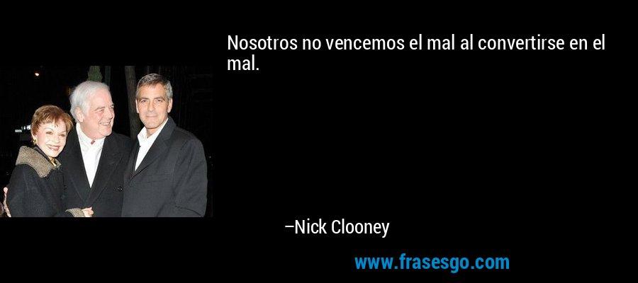 Nosotros no vencemos el mal al convertirse en el mal. – Nick Clooney