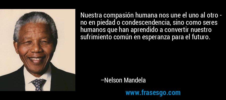 Nuestra compasión humana nos une el uno al otro - no en piedad o condescendencia, sino como seres humanos que han aprendido a convertir nuestro sufrimiento común en esperanza para el futuro. – Nelson Mandela