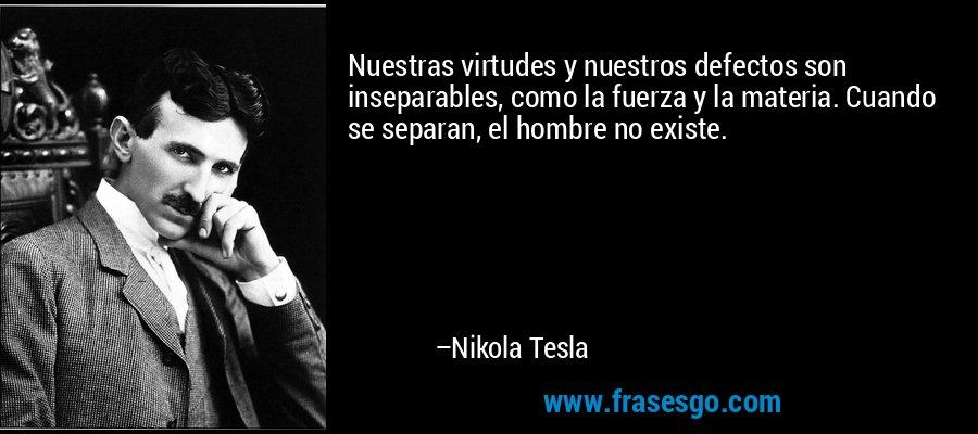 Nuestras virtudes y nuestros defectos son inseparables, como la fuerza y la materia. Cuando se separan, el hombre no existe. – Nikola Tesla