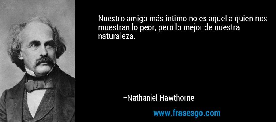 Nuestro amigo más íntimo no es aquel a quien nos muestran lo peor, pero lo mejor de nuestra naturaleza. – Nathaniel Hawthorne