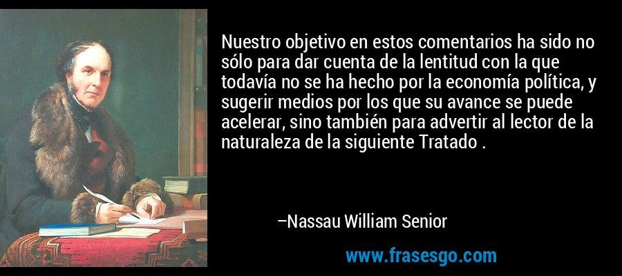 Nuestro objetivo en estos comentarios ha sido no sólo para dar cuenta de la lentitud con la que todavía no se ha hecho por la economía política, y sugerir medios por los que su avance se puede acelerar, sino también para advertir al lector de la naturaleza de la siguiente Tratado . – Nassau William Senior