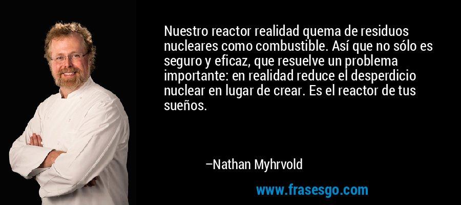 Nuestro reactor realidad quema de residuos nucleares como combustible. Así que no sólo es seguro y eficaz, que resuelve un problema importante: en realidad reduce el desperdicio nuclear en lugar de crear. Es el reactor de tus sueños. – Nathan Myhrvold