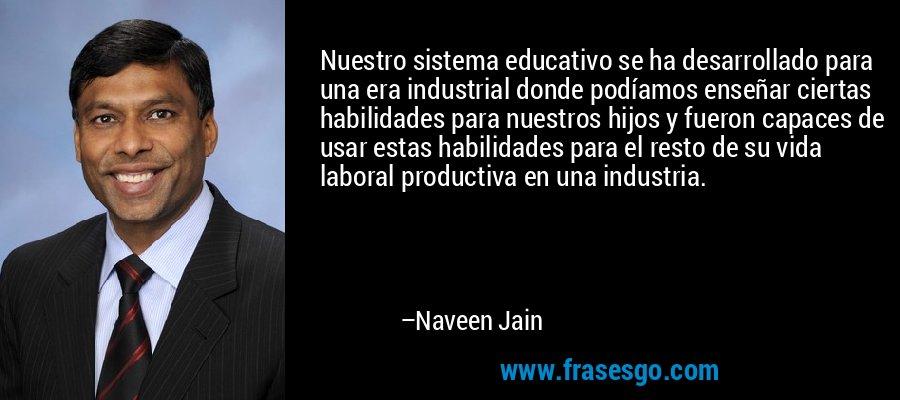 Nuestro sistema educativo se ha desarrollado para una era industrial donde podíamos enseñar ciertas habilidades para nuestros hijos y fueron capaces de usar estas habilidades para el resto de su vida laboral productiva en una industria. – Naveen Jain