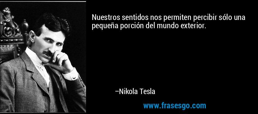 Nuestros sentidos nos permiten percibir sólo una pequeña porción del mundo exterior.  – Nikola Tesla