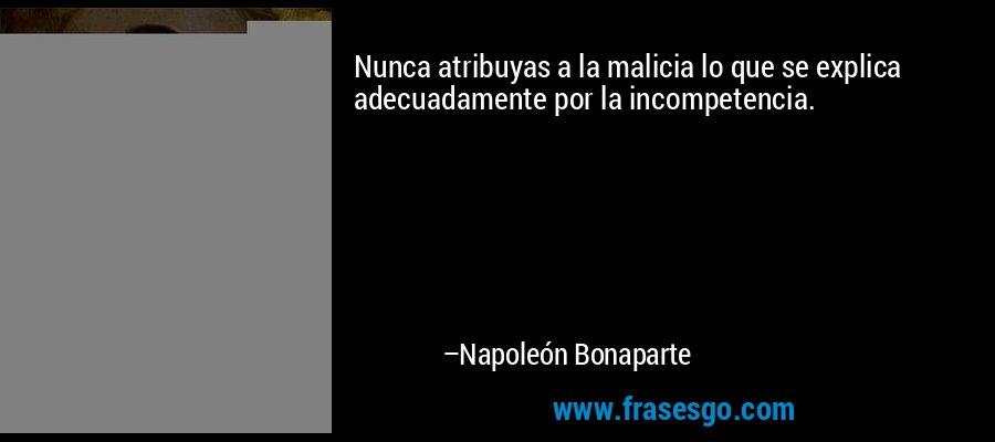 Nunca atribuyas a la malicia lo que se explica adecuadamente por la incompetencia. – Napoleón Bonaparte