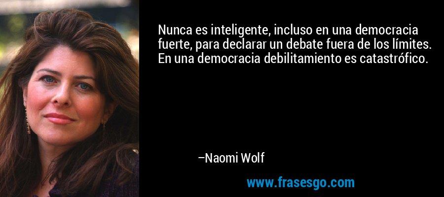 Nunca es inteligente, incluso en una democracia fuerte, para declarar un debate fuera de los límites. En una democracia debilitamiento es catastrófico. – Naomi Wolf