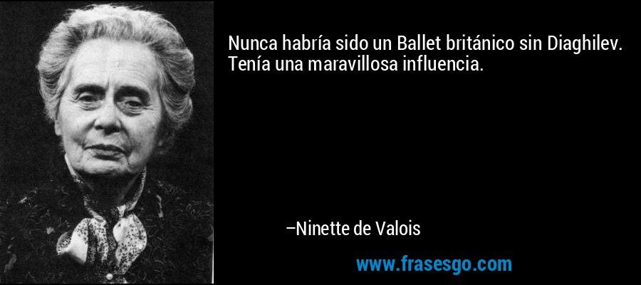 Nunca habría sido un Ballet británico sin Diaghilev. Tenía una maravillosa influencia. – Ninette de Valois