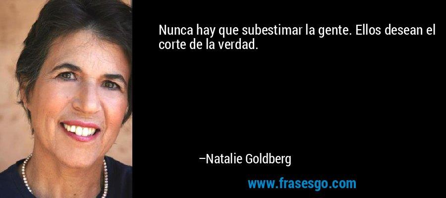 Nunca hay que subestimar la gente. Ellos desean el corte de la verdad. – Natalie Goldberg