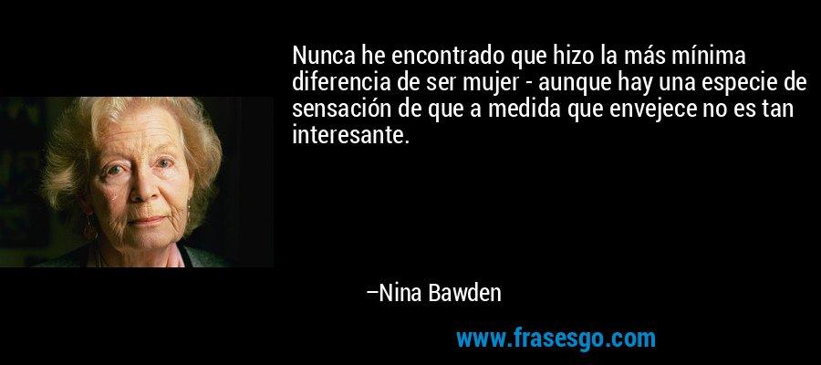 Nunca he encontrado que hizo la más mínima diferencia de ser mujer - aunque hay una especie de sensación de que a medida que envejece no es tan interesante. – Nina Bawden