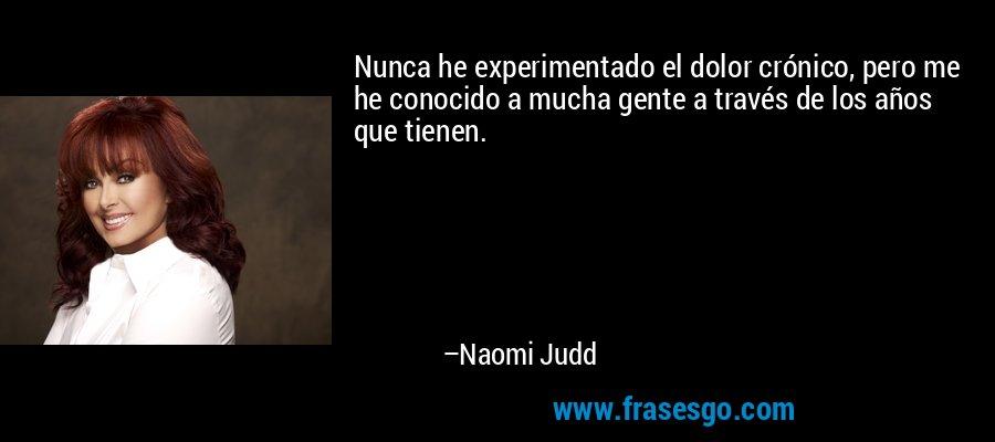Nunca he experimentado el dolor crónico, pero me he conocido a mucha gente a través de los años que tienen. – Naomi Judd
