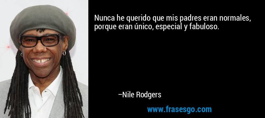 Nunca he querido que mis padres eran normales, porque eran único, especial y fabuloso. – Nile Rodgers