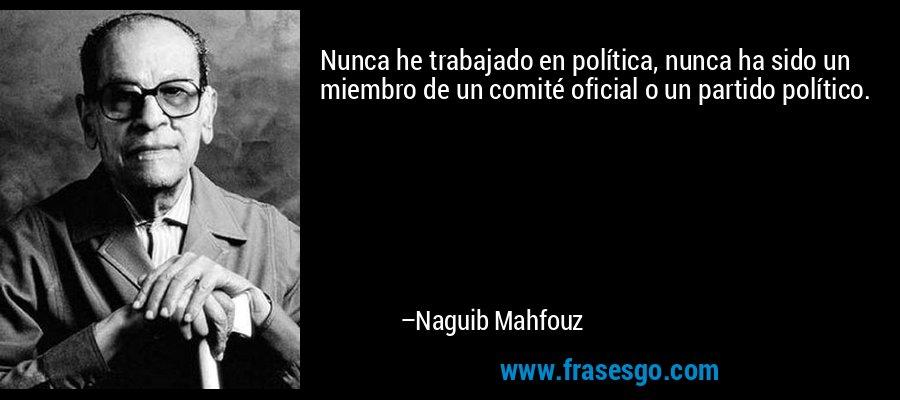 Nunca he trabajado en política, nunca ha sido un miembro de un comité oficial o un partido político. – Naguib Mahfouz