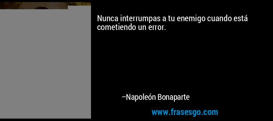 Nunca interrumpas a tu enemigo cuando está cometiendo un error. – Napoleón Bonaparte