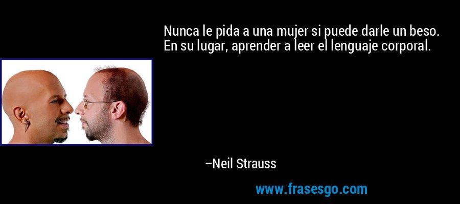 Nunca le pida a una mujer si puede darle un beso. En su lugar, aprender a leer el lenguaje corporal. – Neil Strauss