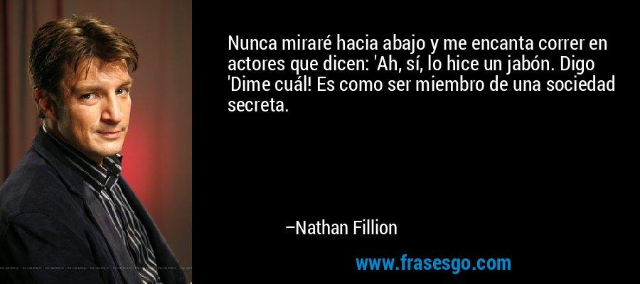 Nunca miraré hacia abajo y me encanta correr en actores que dicen: 'Ah, sí, lo hice un jabón. Digo 'Dime cuál! Es como ser miembro de una sociedad secreta. – Nathan Fillion