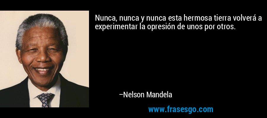 Nunca, nunca y nunca esta hermosa tierra volverá a experimentar la opresión de unos por otros. – Nelson Mandela
