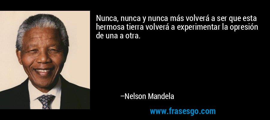 Nunca, nunca y nunca más volverá a ser que esta hermosa tierra volverá a experimentar la opresión de una a otra. – Nelson Mandela