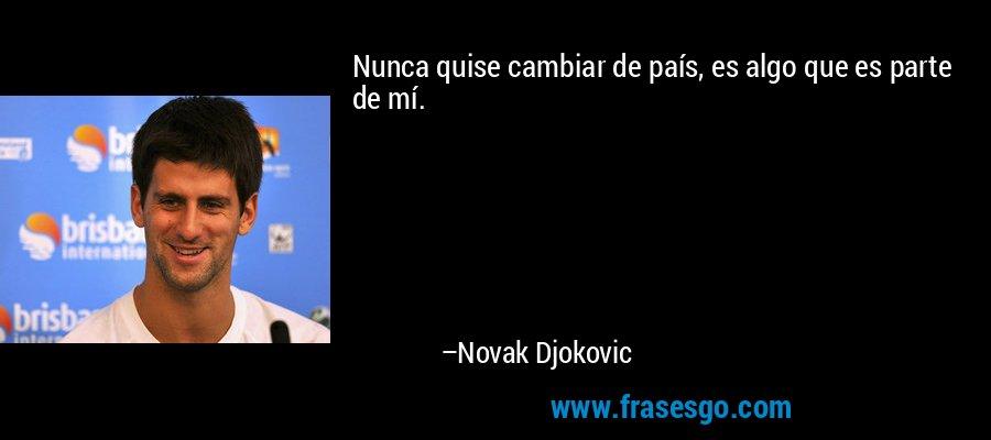 Nunca quise cambiar de país, es algo que es parte de mí. – Novak Djokovic