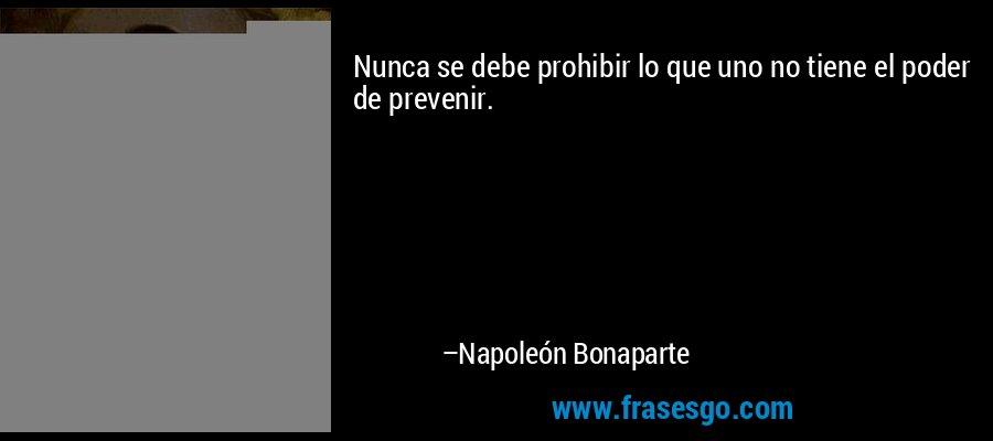 Nunca se debe prohibir lo que uno no tiene el poder de prevenir. – Napoleón Bonaparte