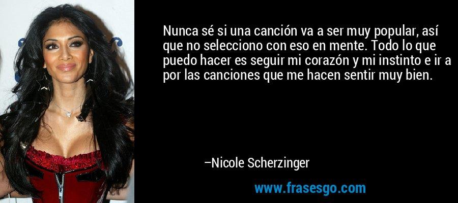 Nunca sé si una canción va a ser muy popular, así que no selecciono con eso en mente. Todo lo que puedo hacer es seguir mi corazón y mi instinto e ir a por las canciones que me hacen sentir muy bien. – Nicole Scherzinger