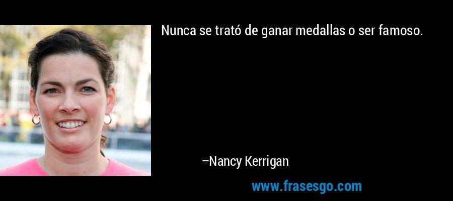 Nunca se trató de ganar medallas o ser famoso. – Nancy Kerrigan