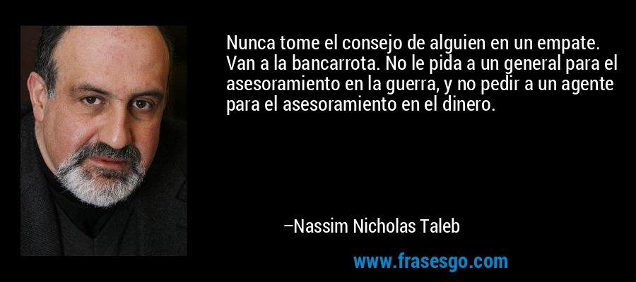 Nunca tome el consejo de alguien en un empate. Van a la bancarrota. No le pida a un general para el asesoramiento en la guerra, y no pedir a un agente para el asesoramiento en el dinero. – Nassim Nicholas Taleb