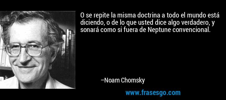 O se repite la misma doctrina a todo el mundo está diciendo, o de lo que usted dice algo verdadero, y sonará como si fuera de Neptune convencional. – Noam Chomsky
