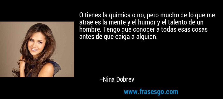 O tienes la química o no, pero mucho de lo que me atrae es la mente y el humor y el talento de un hombre. Tengo que conocer a todas esas cosas antes de que caiga a alguien. – Nina Dobrev